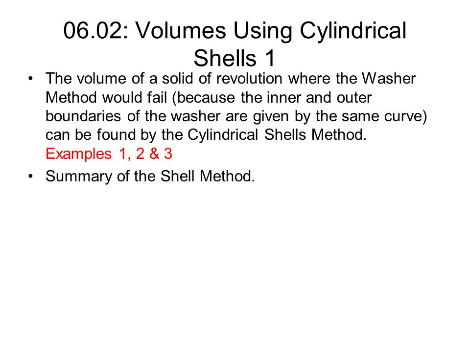06.02: Volumes Using Cylindrical Shells 1 The volume of a solid of revolution where the Washer Method would fail (because the inner and outer boundari