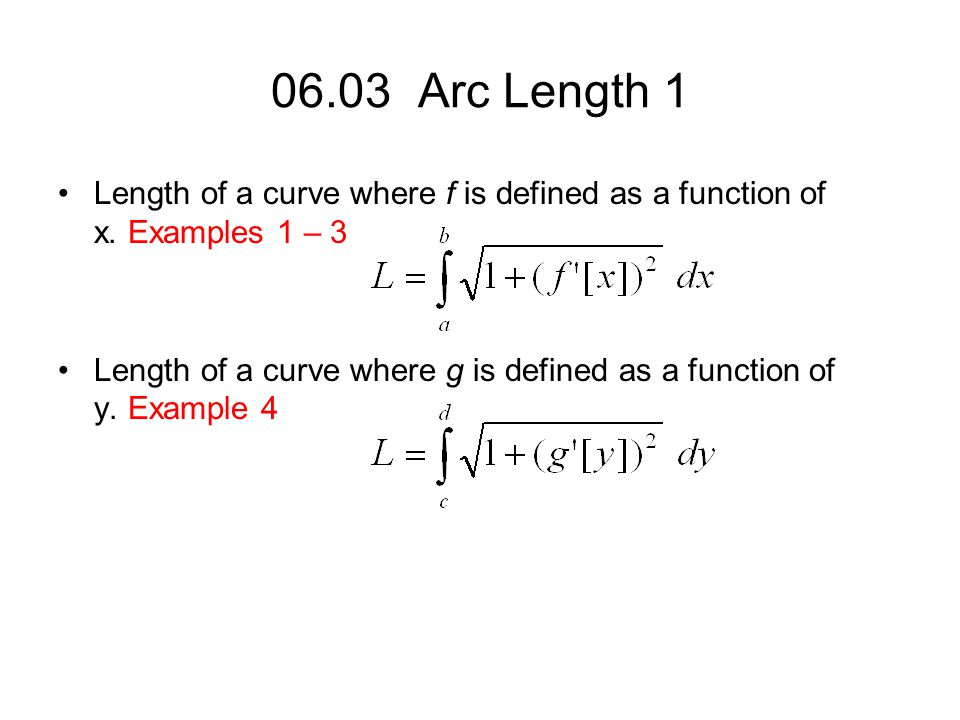 06.03 Arc Length 1 Length of a curve where f is defined as a function of x. Examples 1 – 3 Length of a curve where g is defined as a function of y. Ex