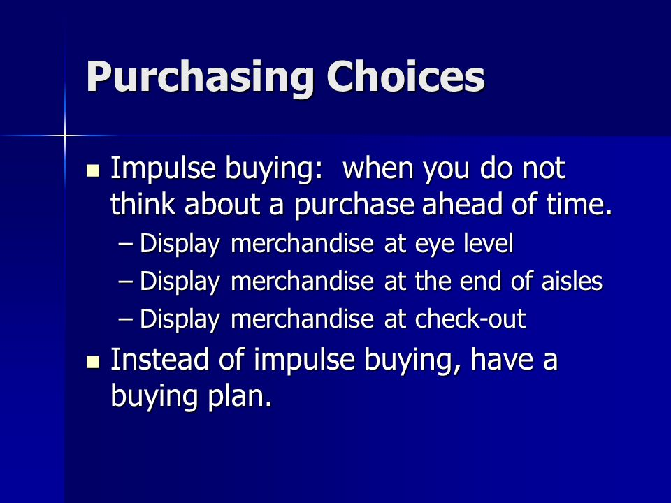 Purchasing Choices Impulse buying: when you do not think about a purchase ahead of time.