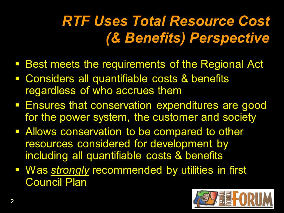2 RTF Uses Total Resource Cost (& Benefits) Perspective  Best meets the requirements of the Regional Act  Considers all quantifiable costs & benefits regardless of who accrues them  Ensures that conservation expenditures are good for the power system, the customer and society  Allows conservation to be compared to other resources considered for development by including all quantifiable costs & benefits  Was strongly recommended by utilities in first Council Plan