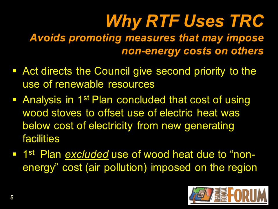 5 Why RTF Uses TRC Avoids promoting measures that may impose non-energy costs on others  Act directs the Council give second priority to the use of renewable resources  Analysis in 1 st Plan concluded that cost of using wood stoves to offset use of electric heat was below cost of electricity from new generating facilities  1 st Plan excluded use of wood heat due to non- energy cost (air pollution) imposed on the region