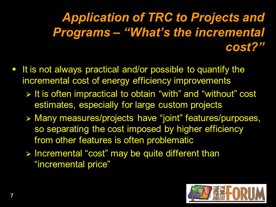 7 Application of TRC to Projects and Programs – What's the incremental cost  It is not always practical and/or possible to quantify the incremental cost of energy efficiency improvements  It is often impractical to obtain with and without cost estimates, especially for large custom projects  Many measures/projects have joint features/purposes, so separating the cost imposed by higher efficiency from other features is often problematic  Incremental cost may be quite different than incremental price
