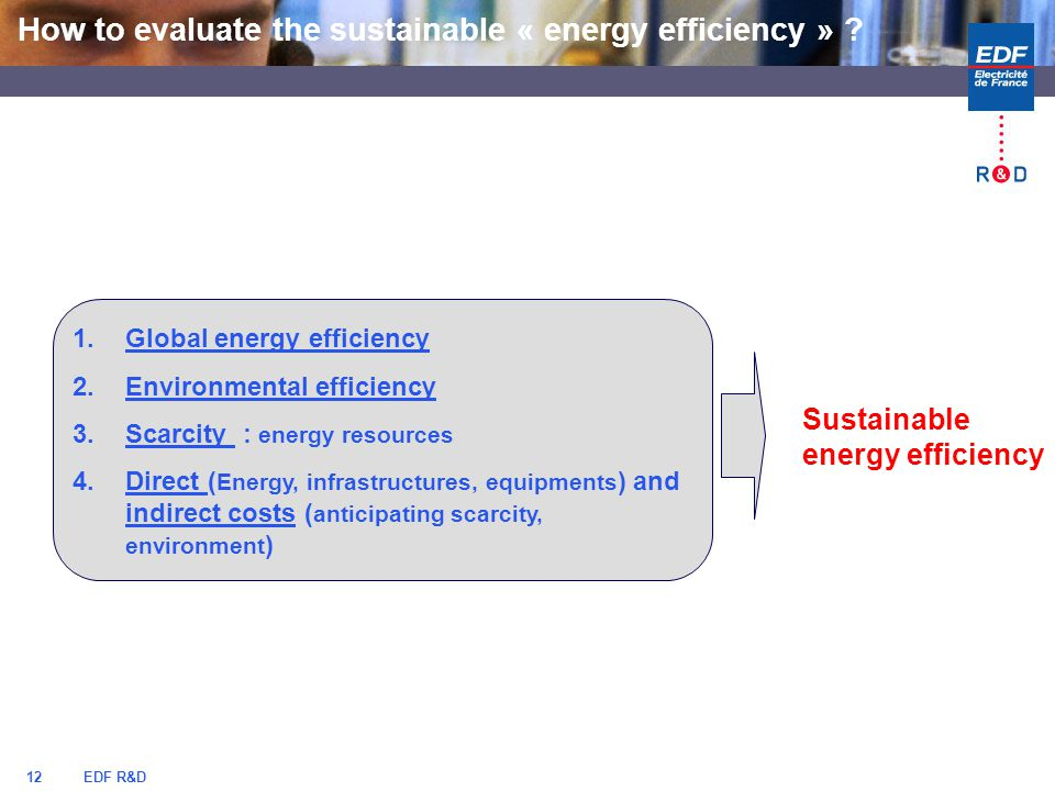 EDF R&D12 1.Global energy efficiency 2.Environmental efficiency 3.Scarcity : energy resources 4.Direct ( Energy, infrastructures, equipments ) and indirect costs ( anticipating scarcity, environment ) Sustainable energy efficiency How to evaluate the sustainable « energy efficiency » ?