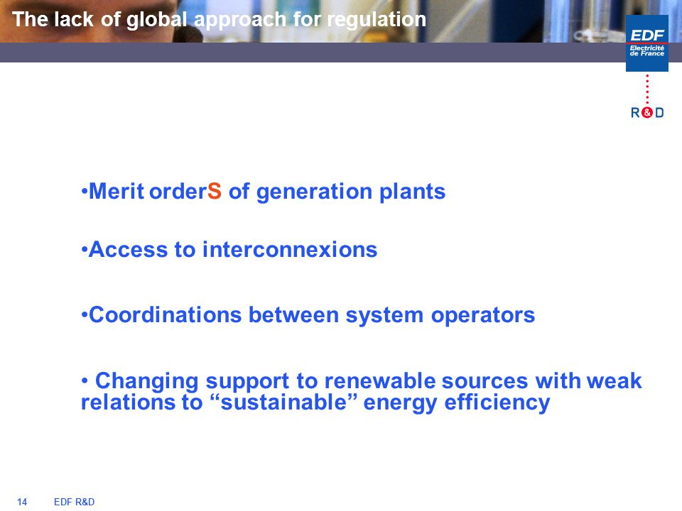 EDF R&D14 Merit orderS of generation plants Access to interconnexions Coordinations between system operators Changing support to renewable sources with weak relations to sustainable energy efficiency The lack of global approach for regulation