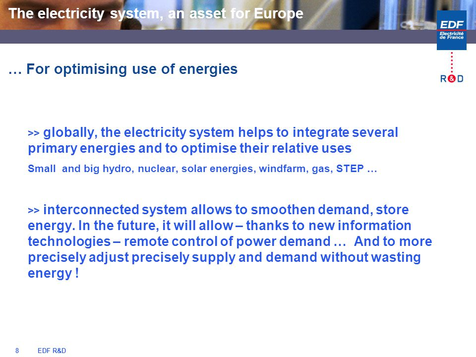 EDF R&D8 … For optimising use of energies >> globally, the electricity system helps to integrate several primary energies and to optimise their relative uses Small and big hydro, nuclear, solar energies, windfarm, gas, STEP … >> interconnected system allows to smoothen demand, store energy.