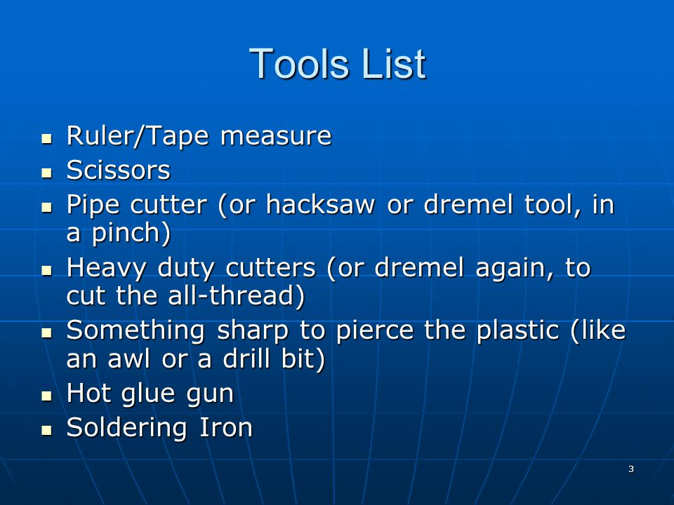 3 Tools List Ruler/Tape measure Ruler/Tape measure Scissors Scissors Pipe cutter (or hacksaw or dremel tool, in a pinch) Pipe cutter (or hacksaw or dremel tool, in a pinch) Heavy duty cutters (or dremel again, to cut the all-thread) Heavy duty cutters (or dremel again, to cut the all-thread) Something sharp to pierce the plastic (like an awl or a drill bit) Something sharp to pierce the plastic (like an awl or a drill bit) Hot glue gun Hot glue gun Soldering Iron Soldering Iron