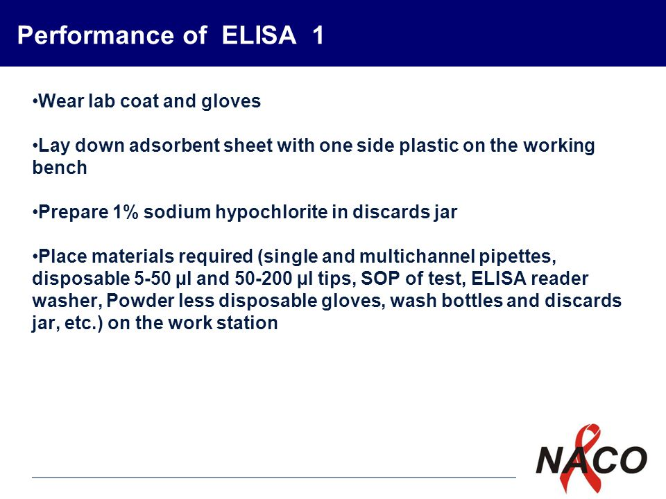 P5 Performance of ELISA 1 Wear lab coat and gloves Lay down adsorbent sheet with one side plastic on the working bench Prepare 1% sodium hypochlorite in discards jar Place materials required (single and multichannel pipettes, disposable 5-50 µl and 50-200 µl tips, SOP of test, ELISA reader washer, Powder less disposable gloves, wash bottles and discards jar, etc.) on the work station