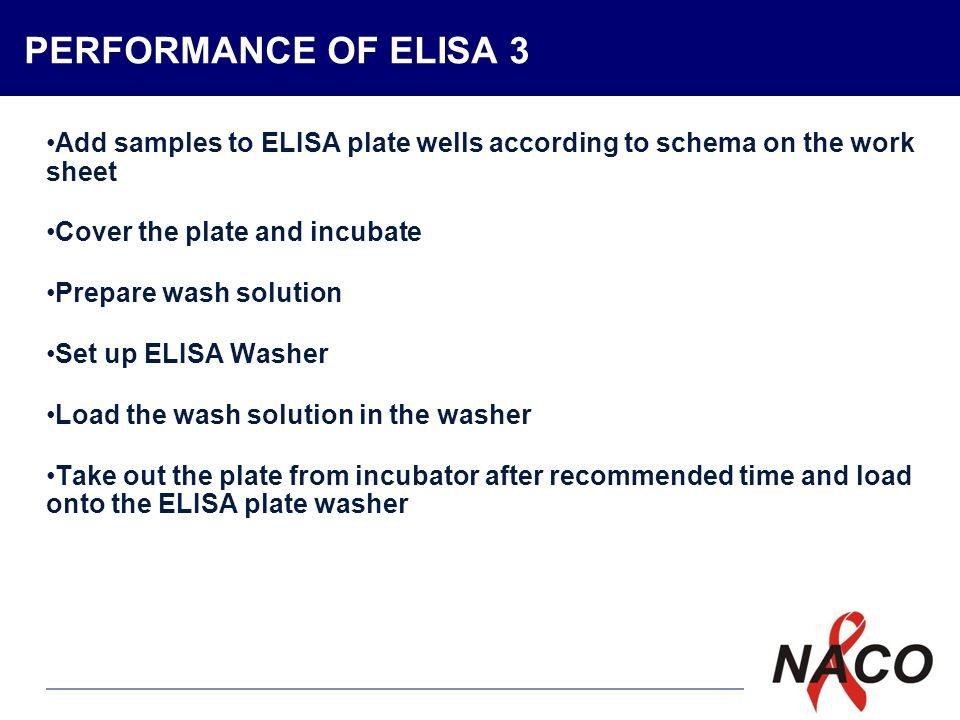 P7 PERFORMANCE OF ELISA 3 Add samples to ELISA plate wells according to schema on the work sheet Cover the plate and incubate Prepare wash solution Set up ELISA Washer Load the wash solution in the washer Take out the plate from incubator after recommended time and load onto the ELISA plate washer