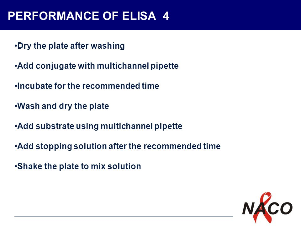 P8 PERFORMANCE OF ELISA 4 Dry the plate after washing Add conjugate with multichannel pipette Incubate for the recommended time Wash and dry the plate Add substrate using multichannel pipette Add stopping solution after the recommended time Shake the plate to mix solution