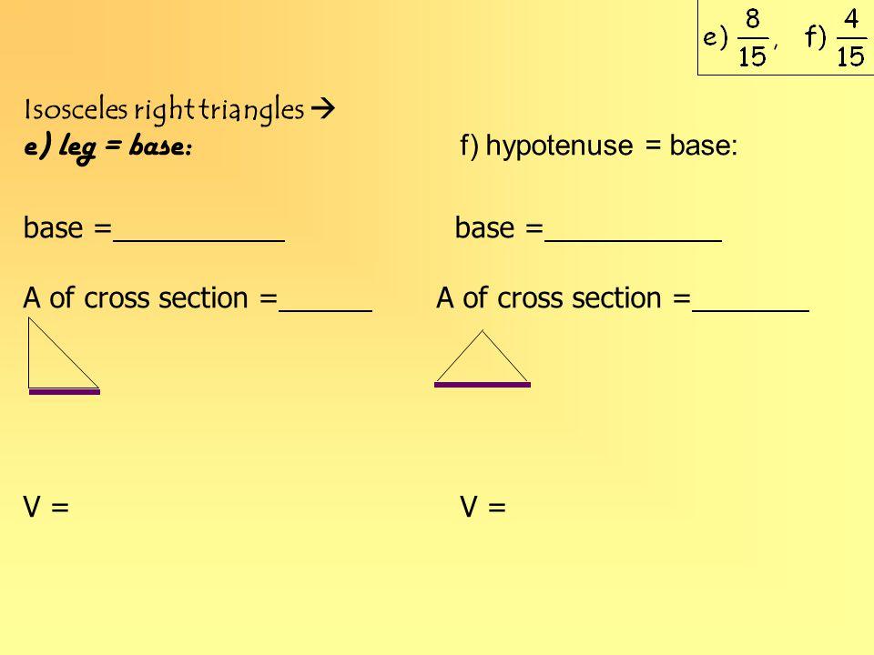 Isosceles right triangles  e) leg = base: f) hypotenuse = base: base = A of cross section = V =
