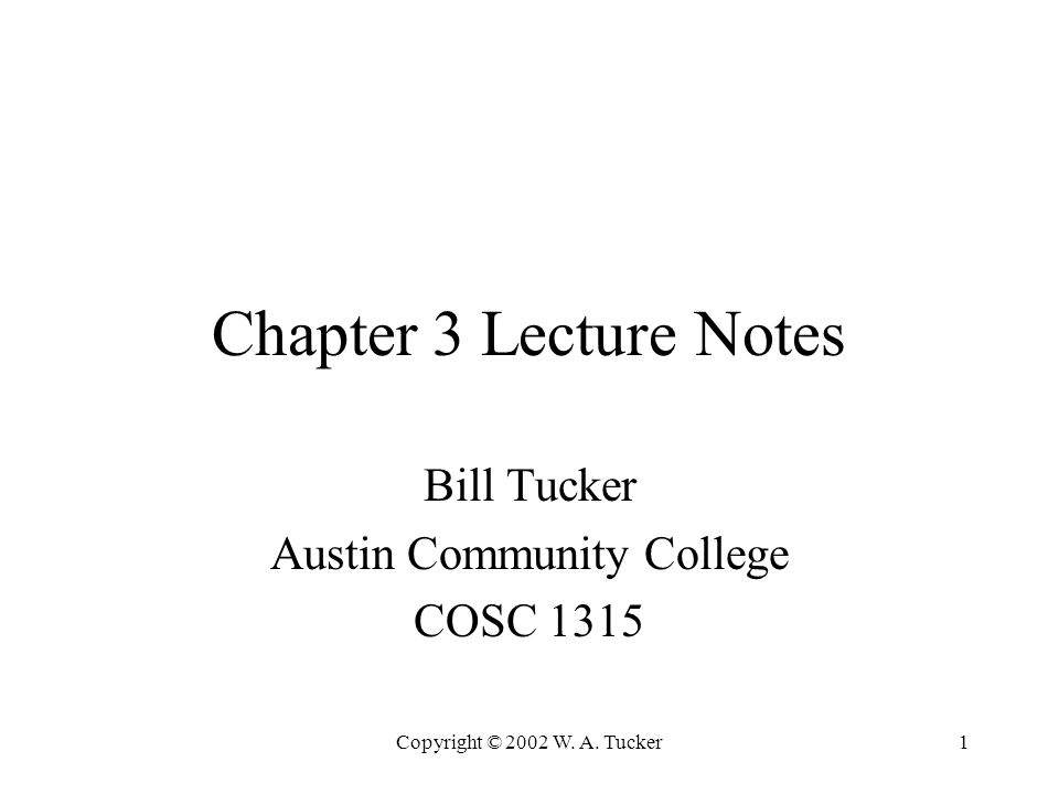 Copyright © 2002 W. A. Tucker1 Chapter 3 Lecture Notes Bill Tucker Austin Community College COSC 1315