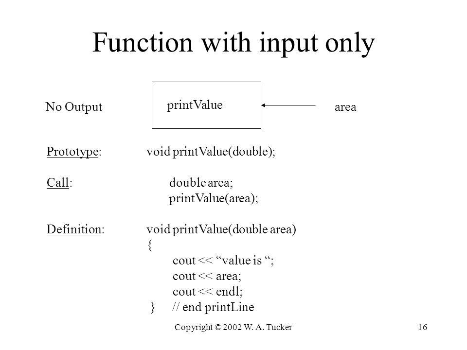 Copyright © 2002 W. A. Tucker16 Function with input only areaNo Output printValue Prototype: void printValue(double); Call: double area; printValue(ar