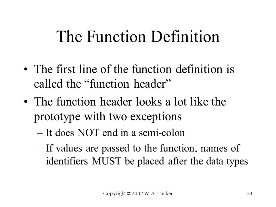 "Copyright © 2002 W. A. Tucker24 The Function Definition The first line of the function definition is called the ""function header"" The function header"