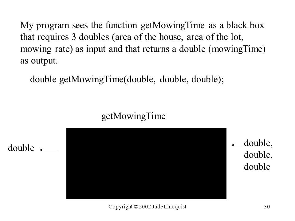 Copyright © 2002 Jade Lindquist30 My program sees the function getMowingTime as a black box that requires 3 doubles (area of the house, area of the lot, mowing rate) as input and that returns a double (mowingTime) as output.