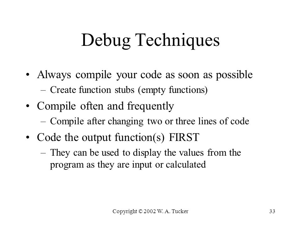 Copyright © 2002 W. A. Tucker33 Debug Techniques Always compile your code as soon as possible –Create function stubs (empty functions) Compile often a