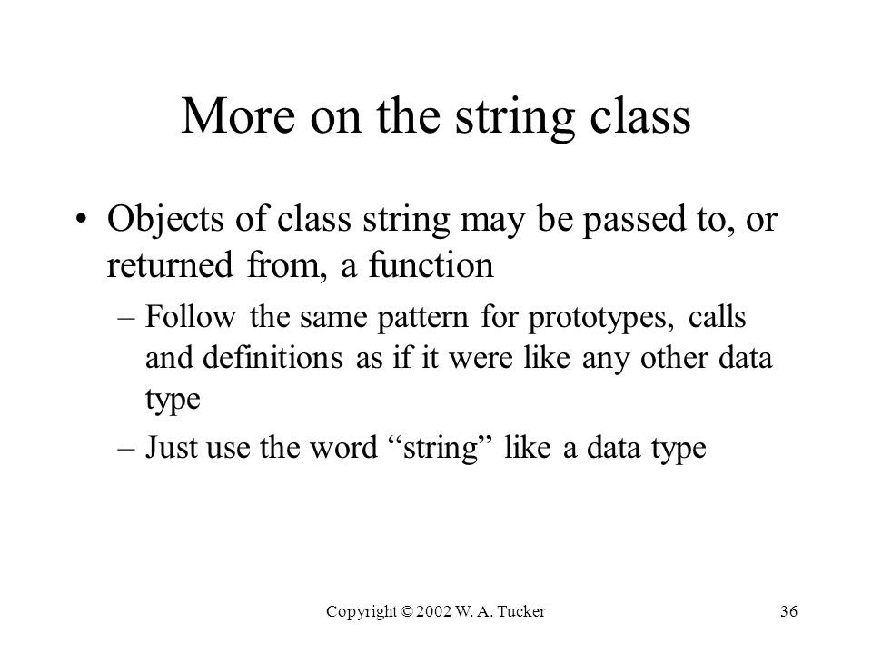 Copyright © 2002 W. A. Tucker36 More on the string class Objects of class string may be passed to, or returned from, a function –Follow the same patte