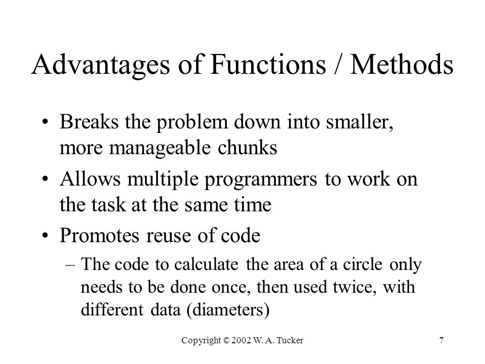 Copyright © 2002 W. A. Tucker7 Advantages of Functions / Methods Breaks the problem down into smaller, more manageable chunks Allows multiple programm