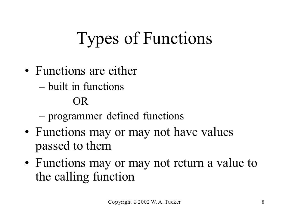 Copyright © 2002 W. A. Tucker8 Types of Functions Functions are either –built in functions OR –programmer defined functions Functions may or may not h