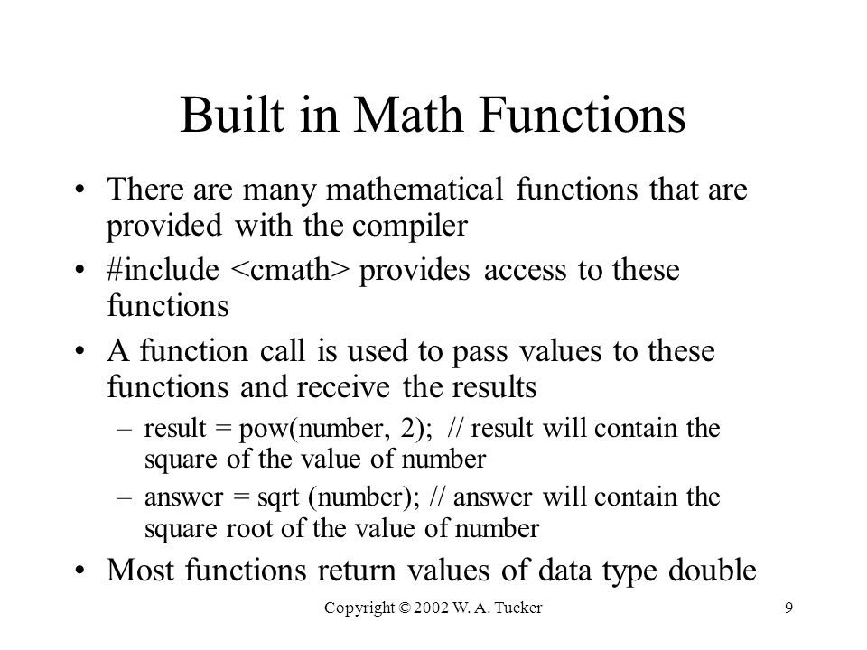 Copyright © 2002 W. A. Tucker9 Built in Math Functions There are many mathematical functions that are provided with the compiler #include provides acc