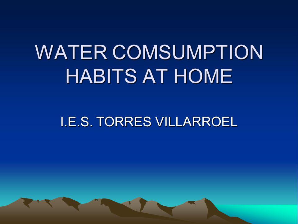 WATER COMSUMPTION HABITS AT HOME I.E.S. TORRES VILLARROEL