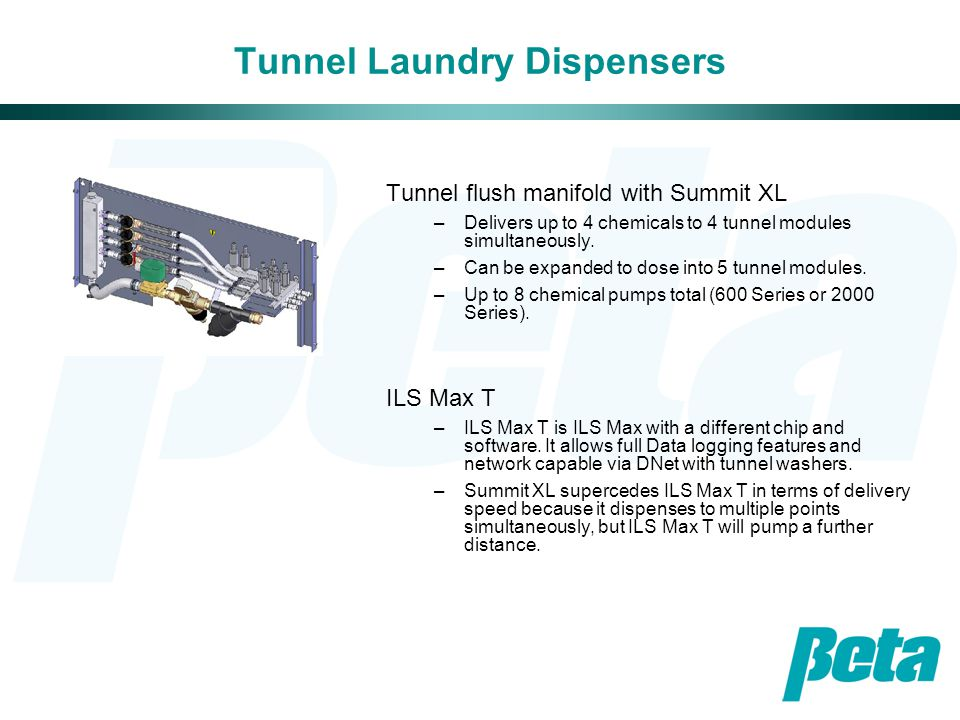 Tunnel Laundry Dispensers Tunnel flush manifold with Summit XL –Delivers up to 4 chemicals to 4 tunnel modules simultaneously.