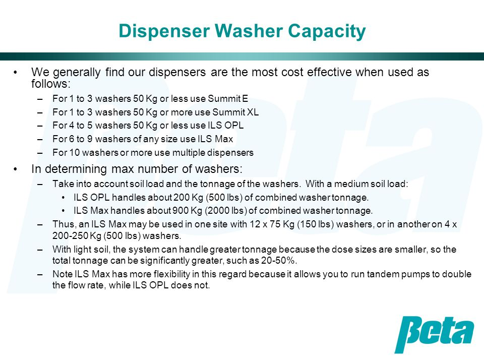 Dispenser Washer Capacity We generally find our dispensers are the most cost effective when used as follows: –For 1 to 3 washers 50 Kg or less use Summit E –For 1 to 3 washers 50 Kg or more use Summit XL –For 4 to 5 washers 50 Kg or less use ILS OPL –For 6 to 9 washers of any size use ILS Max –For 10 washers or more use multiple dispensers In determining max number of washers: –Take into account soil load and the tonnage of the washers.