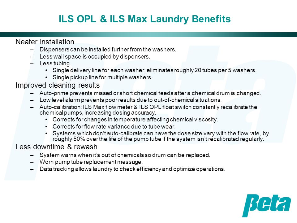 ILS OPL & ILS Max Chemical Company Benefits Safety –Patented chemical pump reverse keeps only water in the chemical pump tube, reducing the possibility of chemical burns when changing the tube.