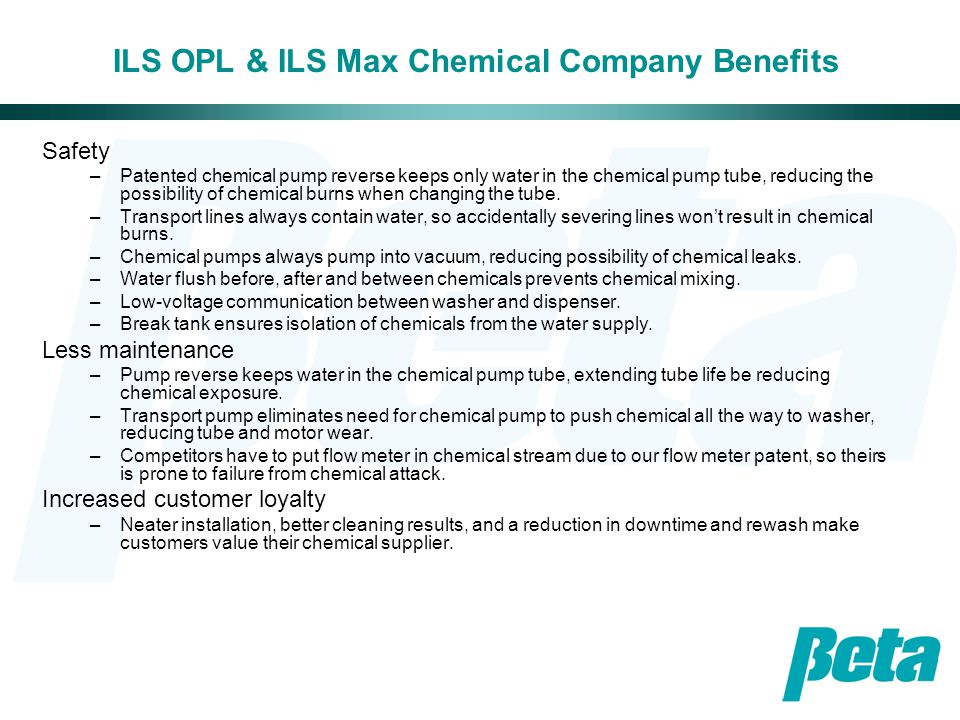 ILS OPL & ILS Max Chemical Company Benefits Safety –Patented chemical pump reverse keeps only water in the chemical pump tube, reducing the possibilit