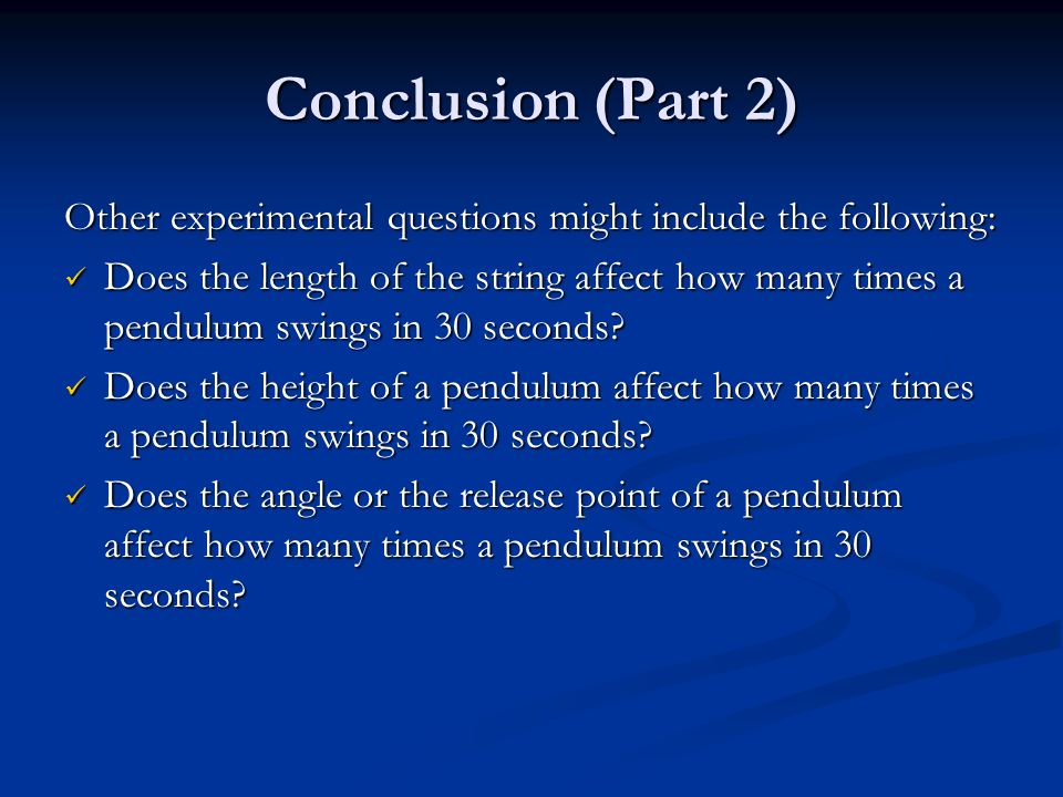 Conclusion (Part 2) Other experimental questions might include the following: Does the length of the string affect how many times a pendulum swings in 30 seconds.
