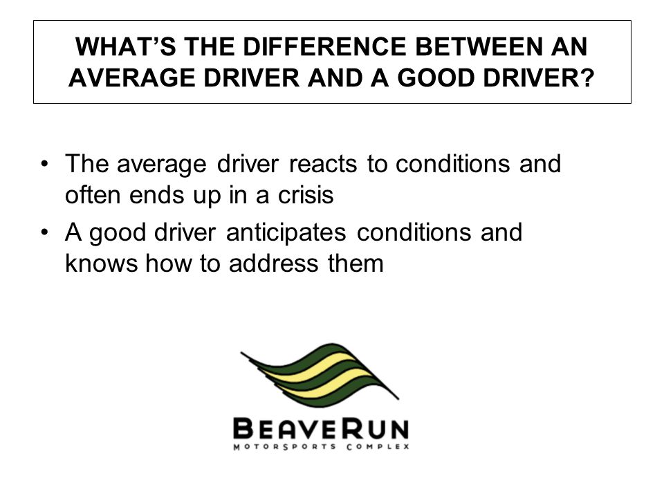 WHAT'S THE DIFFERENCE BETWEEN AN AVERAGE DRIVER AND A GOOD DRIVER? The average driver reacts to conditions and often ends up in a crisis A good driver