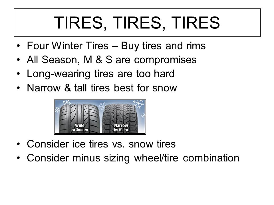 TIRES, TIRES, TIRES Four Winter Tires – Buy tires and rims All Season, M & S are compromises Long-wearing tires are too hard Narrow & tall tires best
