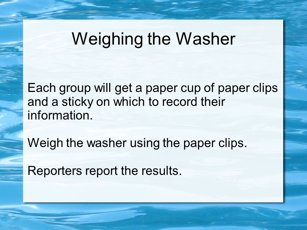 Weighing the Washer Each group will get a paper cup of paper clips and a sticky on which to record their information. Weigh the washer using the paper