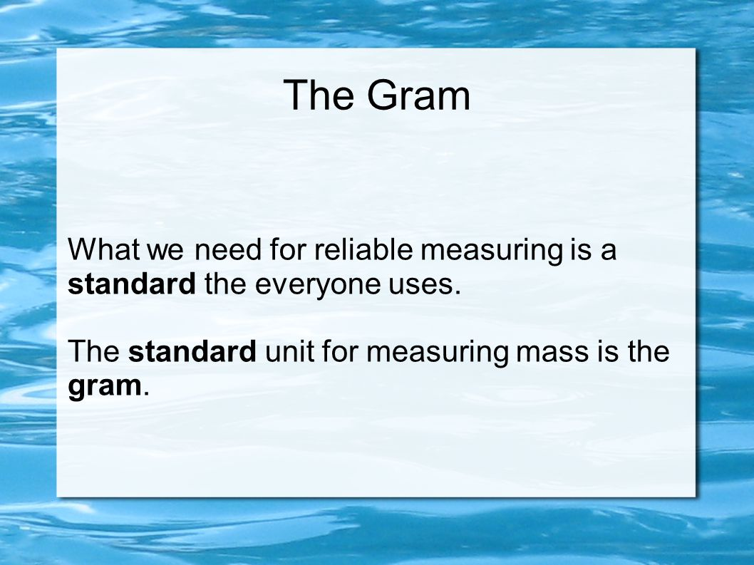 The Gram What we need for reliable measuring is a standard the everyone uses. The standard unit for measuring mass is the gram.