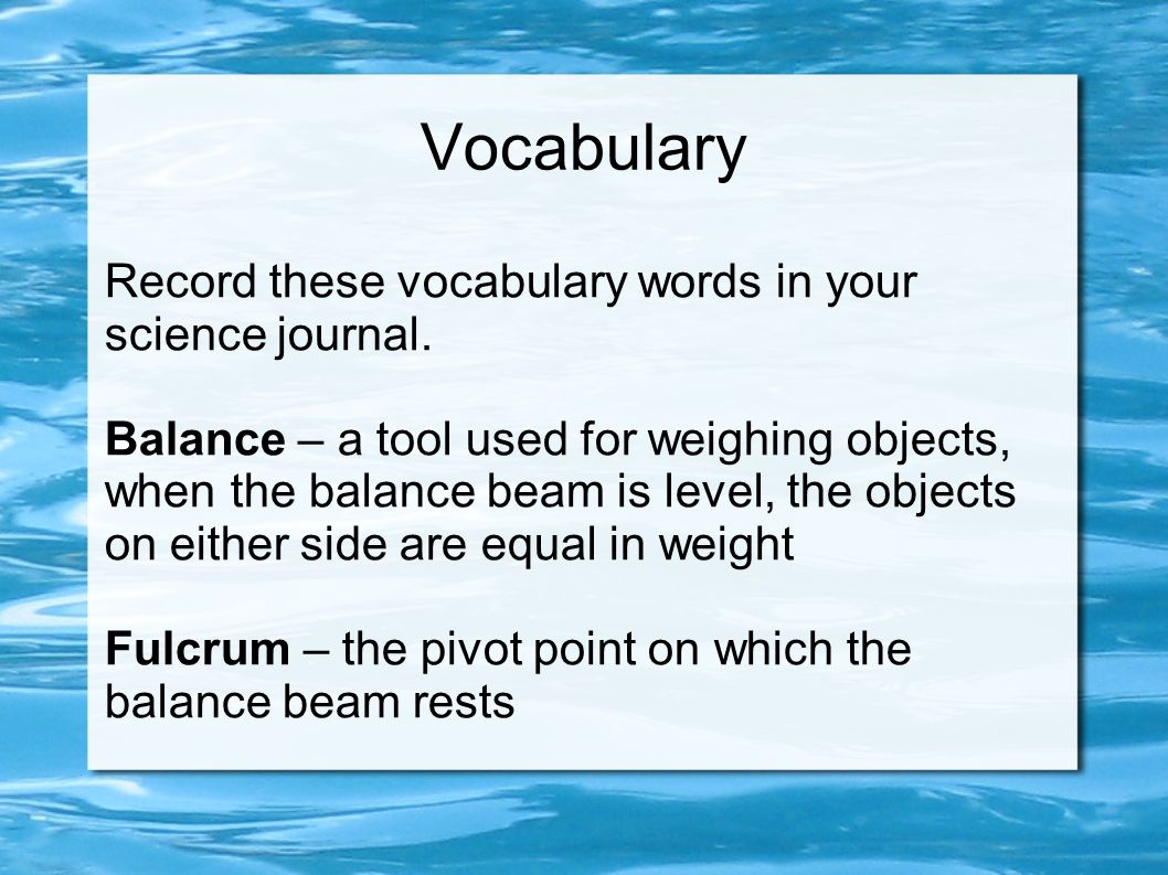 Vocabulary Record these vocabulary words in your science journal. Balance – a tool used for weighing objects, when the balance beam is level, the obje