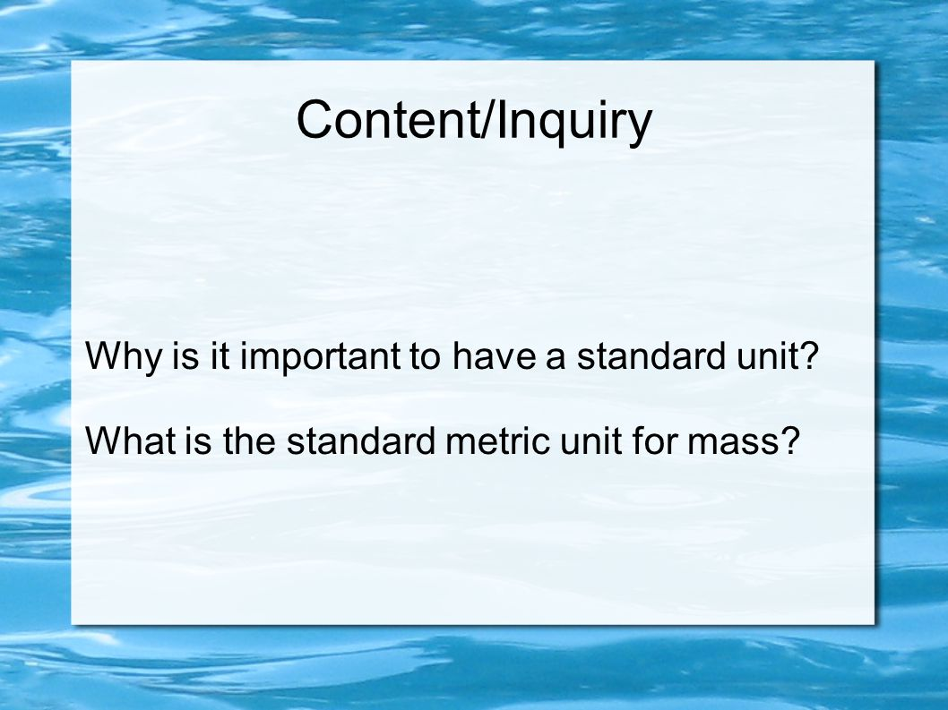 Content/Inquiry Why is it important to have a standard unit? What is the standard metric unit for mass?