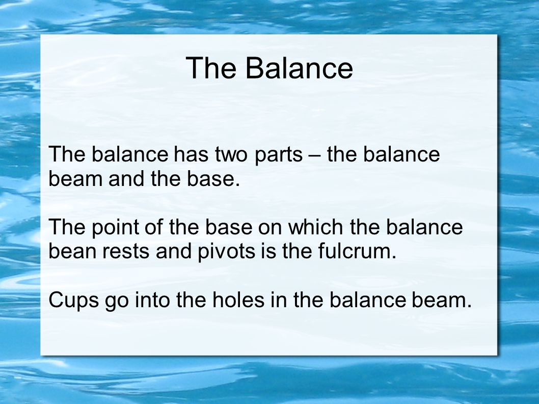 The Balance The balance has two parts – the balance beam and the base. The point of the base on which the balance bean rests and pivots is the fulcrum