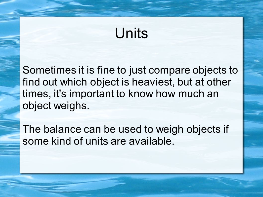 Units Sometimes it is fine to just compare objects to find out which object is heaviest, but at other times, it's important to know how much an object