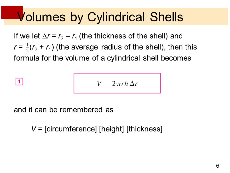 6 Volumes by Cylindrical Shells If we let  r = r 2 – r 1 (the thickness of the shell) and r = (r 2 + r 1 ) (the average radius of the shell), then th