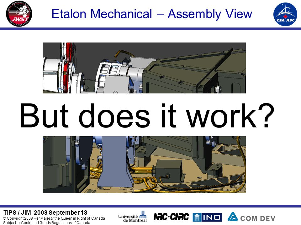TIPS / JIM 2008 September 18 © Copyright 2008 Her Majesty the Queen in Right of Canada Subject to Controlled Goods Regulations of Canada Etalon Mechanical – Assembly View But does it work