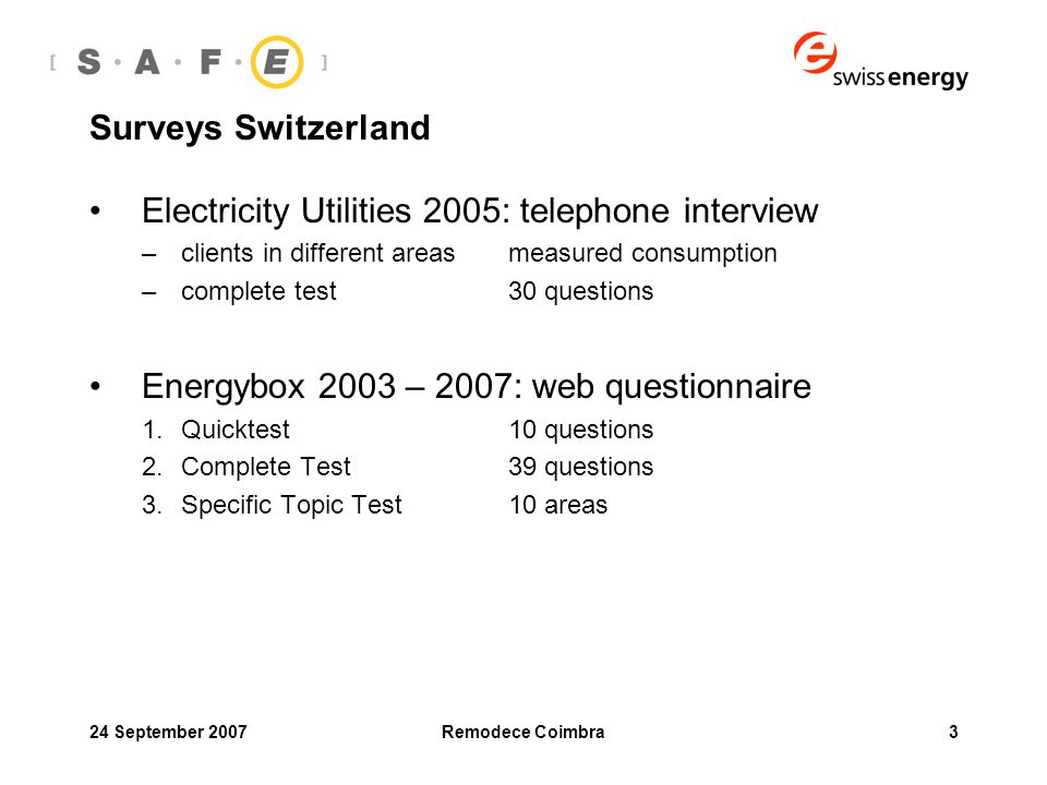 24 September 2007Remodece Coimbra3 Surveys Switzerland Electricity Utilities 2005: telephone interview –clients in different areasmeasured consumption –complete test30 questions Energybox 2003 – 2007: web questionnaire 1.Quicktest10 questions 2.Complete Test 39 questions 3.Specific Topic Test10 areas