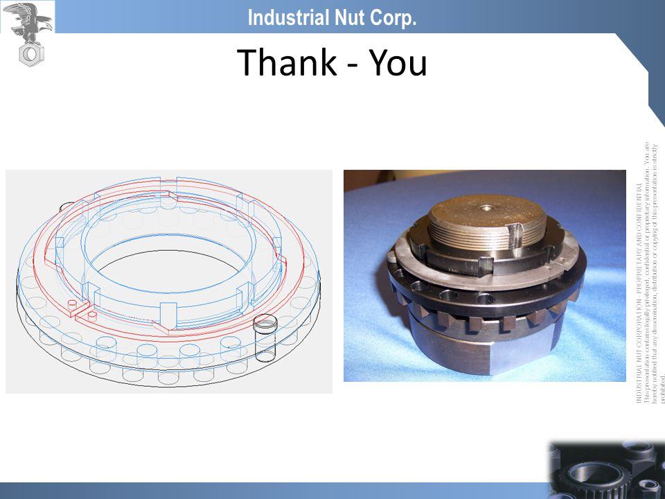 INDUSTRIAL NUT CORPORATION - PROPRIETARY AND CONFIDENTIAL This presentation contains legally privileged, confidential or proprietary information. You