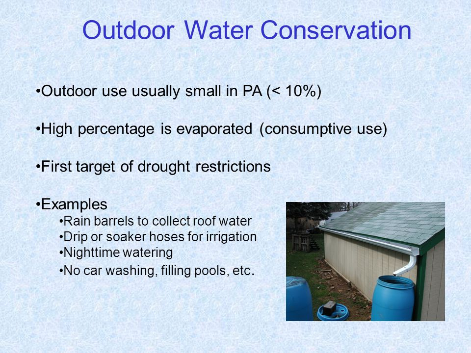 Outdoor Water Conservation Outdoor use usually small in PA (< 10%) High percentage is evaporated (consumptive use) First target of drought restrictions Examples Rain barrels to collect roof water Drip or soaker hoses for irrigation Nighttime watering No car washing, filling pools, etc.