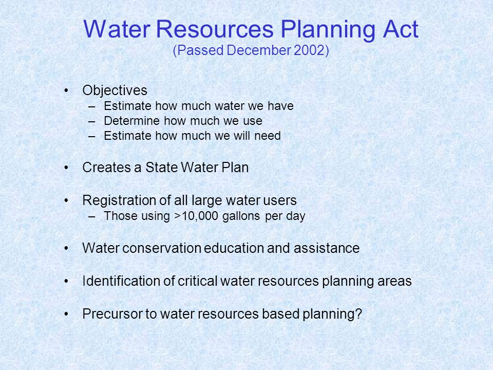 Water Resources Planning Act (Passed December 2002) Objectives –Estimate how much water we have –Determine how much we use –Estimate how much we will need Creates a State Water Plan Registration of all large water users –Those using >10,000 gallons per day Water conservation education and assistance Identification of critical water resources planning areas Precursor to water resources based planning?