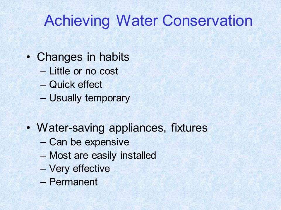 Achieving Water Conservation Changes in habits –Little or no cost –Quick effect –Usually temporary Water-saving appliances, fixtures –Can be expensive –Most are easily installed –Very effective –Permanent