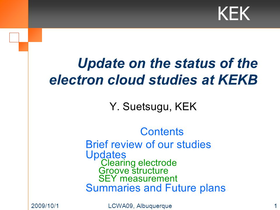 KEK Update on the status of the electron cloud studies at KEKB Contents Brief review of our studies Updates Clearing electrode Groove structure SEY me