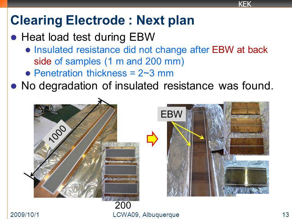 KEK Clearing Electrode : Next plan Heat load test during EBW Insulated resistance did not change after EBW at back side of samples (1 m and 200 mm) Penetration thickness = 2~3 mm No degradation of insulated resistance was found.