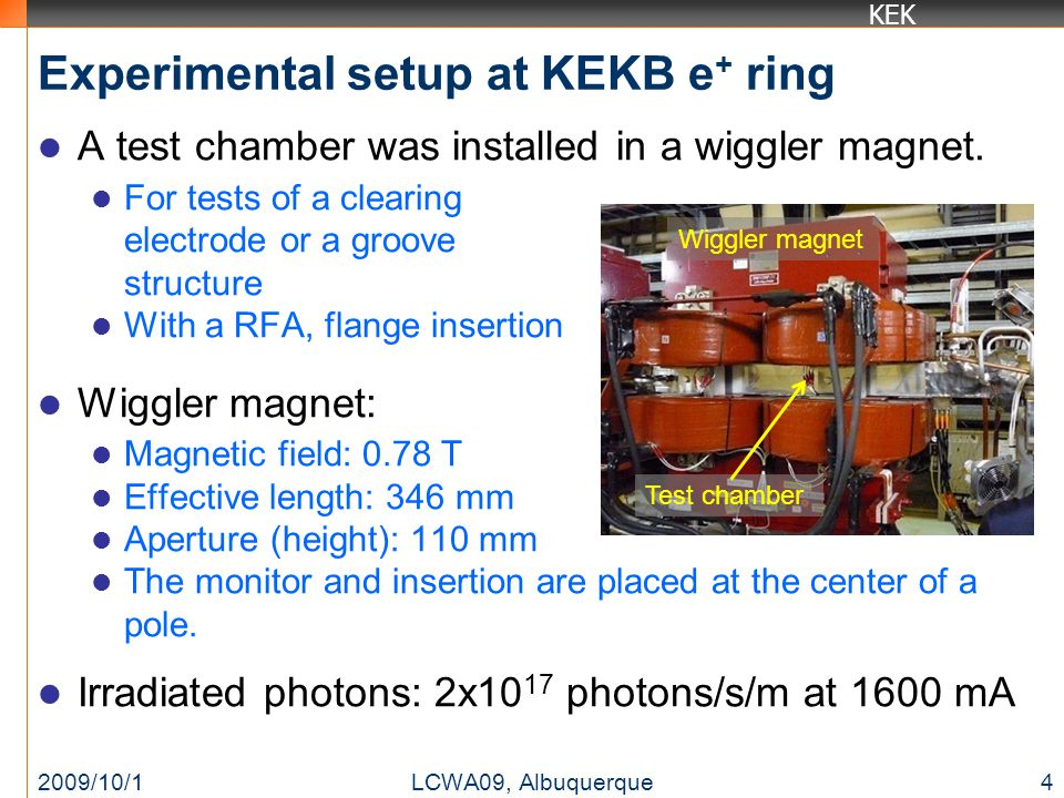 KEK Experimental setup at KEKB e + ring A test chamber was installed in a wiggler magnet. For tests of a clearing electrode or a groove structure With