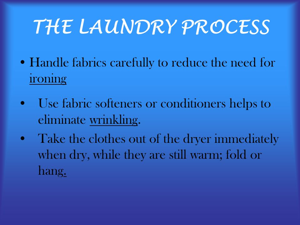 THE LAUNDRY PROCESS Handle fabrics carefully to reduce the need for ironing Use fabric softeners or conditioners helps to eliminate wrinkling.