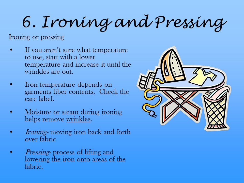 6. Ironing and Pressing Ironing or pressing If you aren't sure what temperature to use, start with a lower temperature and increase it until the wrink