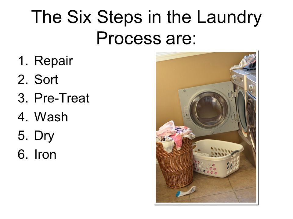 The Six Steps in the Laundry Process are: 1.Repair 2.Sort 3.Pre-Treat 4.Wash 5.Dry 6.Iron